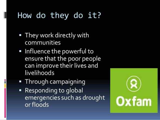 How do they do it? They work directly with  communities Influence the powerful to  ensure that the poor people  can impr...