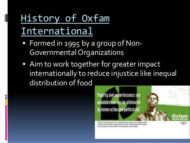 History of OxfamInternational Formed in 1995 by a group of Non-  Governmental Organizations Aim to work together for gre...