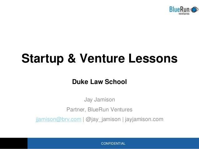 CONFIDENTIAL Startup & Venture Lessons Duke Law School Jay Jamison Partner, BlueRun Ventures jjamison@brv.com | @jay_jamis...