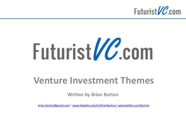 Venture Investment Themes Written by Brian Borton brian.borton@gmail.com / www.linkedin.com/in/brianborton / www.twitter.c...