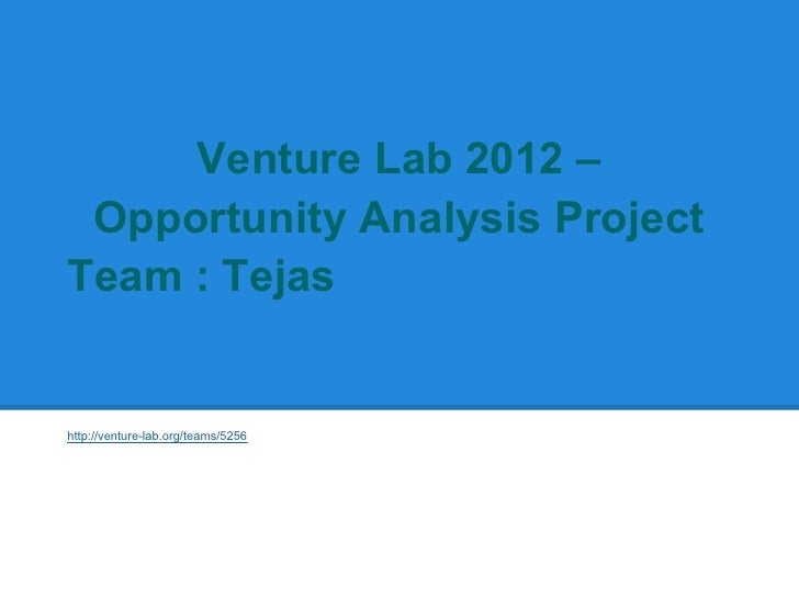 Venture Lab 2012 – Opportunity Analysis ProjectTeam : Tejashttp://venture-lab.org/teams/5256