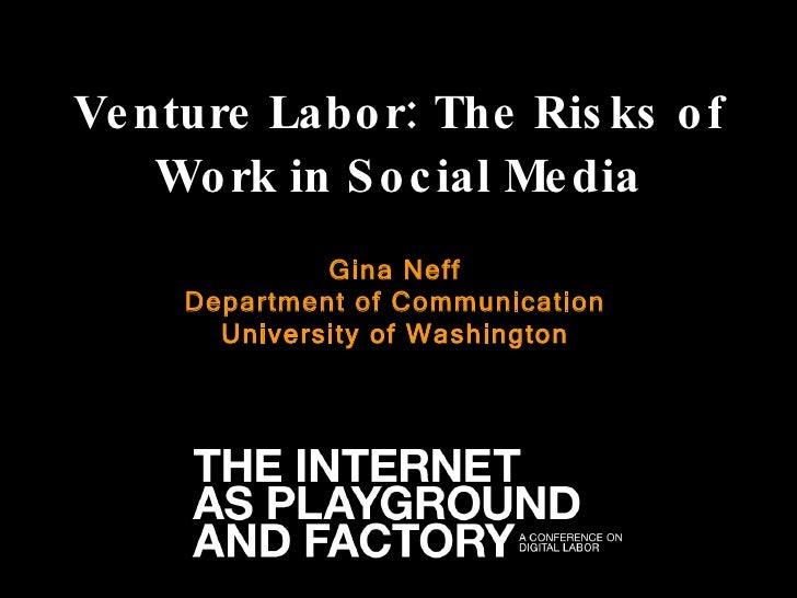 Venture Labor: The Risks of Work in Social Media Gina Neff Department of Communication University of Washington