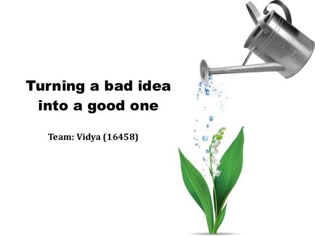 Turning a bad idea into a good one  Team: Vidya (16458)