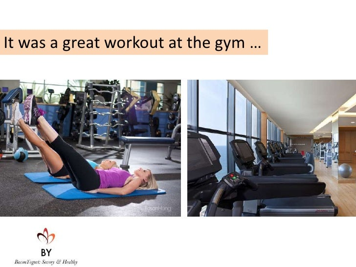 It was a great workout at the gym …