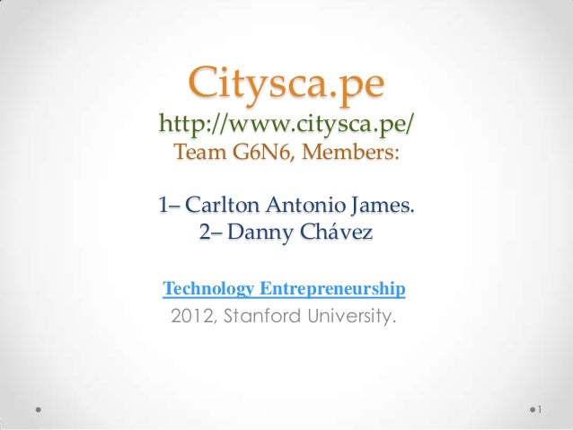 Citysca.pehttp://www.citysca.pe/ Team G6N6, Members:1– Carlton Antonio James.    2– Danny ChávezTechnology Entrepreneurshi...