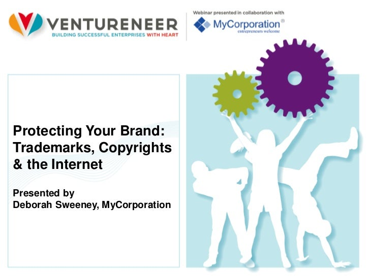 Protecting Your Brand:Trademarks, Copyrights& the InternetPresented byDeborah Sweeney, MyCorporation