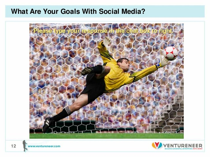 What Are Your Goals With Social Media?      Please type your response in the chat box to right.12