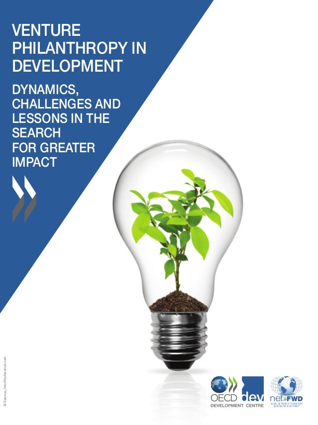VENTURE PHILANTHROPY IN DEVELOPMENT DYNAMICS, CHALLENGES AND LESSONS IN THE SEARCH FOR GREATER IMPACT GLOBAL NETWORK OF FO...