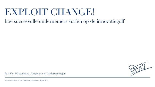 Smart Session Business Model Innovation - 30/09/2015 EXPLOIT CHANGE! hoe succesvolle ondernemers surfen op de innovatiegol...