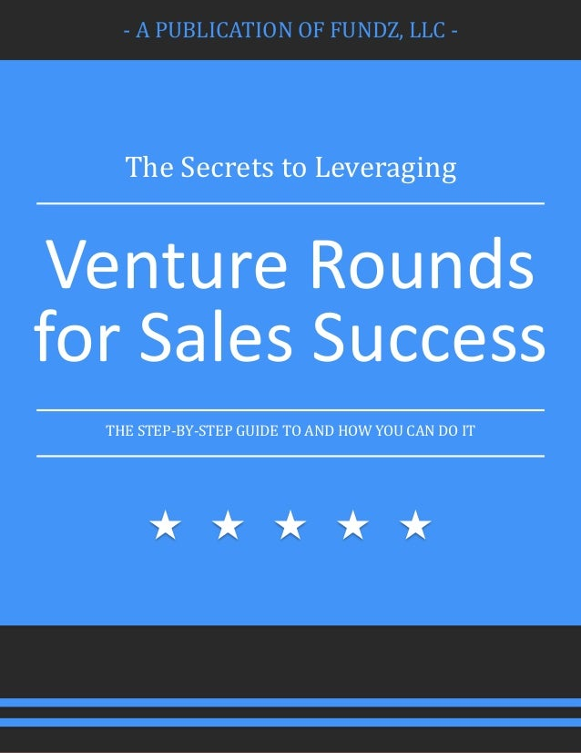 - A PUBLICATION OF FUNDZ, LLC - The Secrets to Leveraging Venture Rounds for Sales Success THE STEP-BY-STEP GUIDE TO AND H...