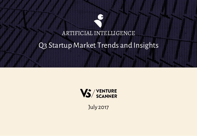 Q3 Startup Market Trends and Insights ARTIFICIAL INTELLIGENCE July 2017