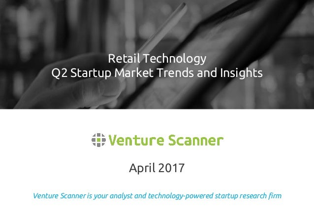 Venture Scanner is your analyst and technology-powered startup research firm April 2017 Retail Technology Q2 Startup Marke...