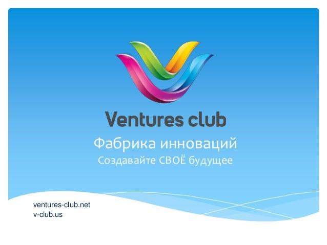 Фабрика инноваций ventures-club.net v-club.us Создавайте СВОЁ будущее