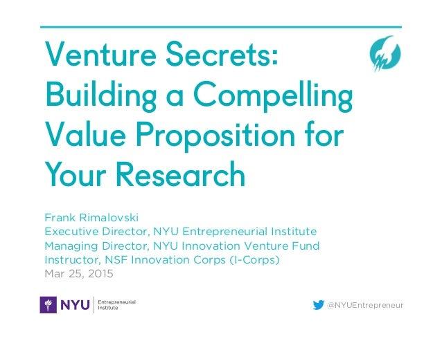 @NYUEntrepreneur Venture Secrets: Building a Compelling Value Proposition for Your Research Frank Rimalovski Executive Dir...
