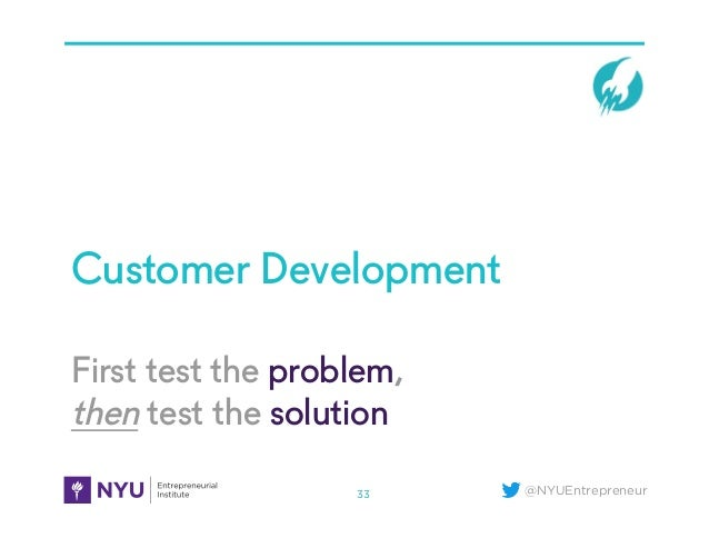 @NYUEntrepreneur First test the problem, then test the solution Customer Development 33