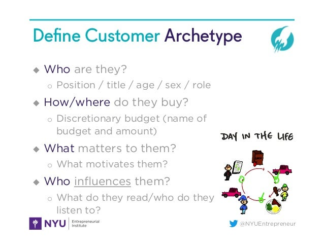 @NYUEntrepreneur Define Customer Archetype u  Who are they? o  Position / title / age / sex / role u  How/where do they b...