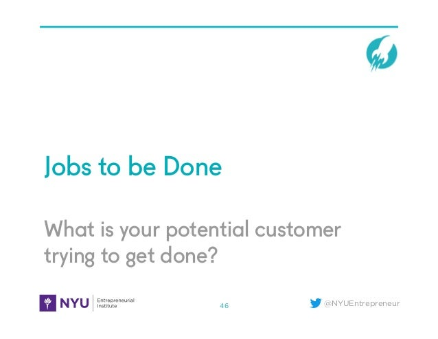 @NYUEntrepreneur What is your potential customer trying to get done? Jobs to be Done 46