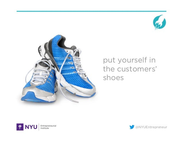 @NYUEntrepreneur put yourself in the customers' shoes