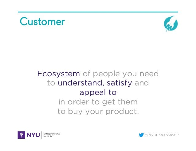 @NYUEntrepreneur Customer Ecosystem of people you need to understand, satisfy and appeal to in order to get them to buy yo...