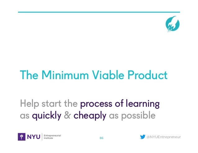 @NYUEntrepreneur Help start the process of learning as quickly & cheaply as possible The Minimum Viable Product 86