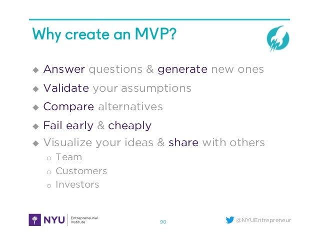 @NYUEntrepreneur Why create an MVP? u  Answer questions & generate new ones u  Validate your assumptions u  Compare alt...