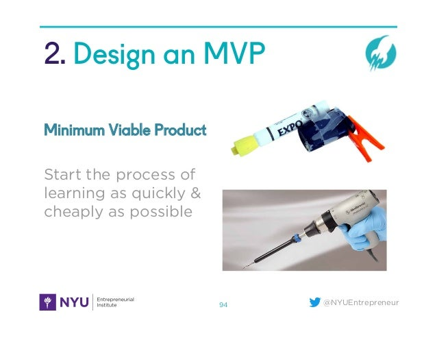 @NYUEntrepreneur 2. Design an MVP 94 Start the process of learning as quickly & cheaply as possible Minimum Viable Product