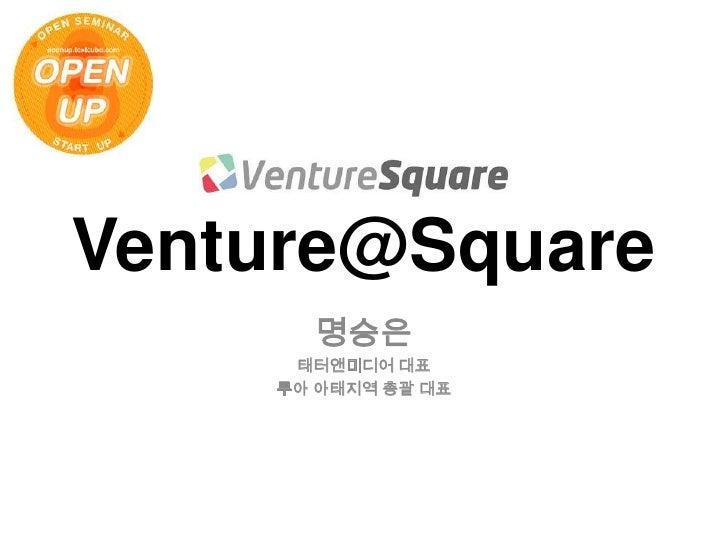 Venture@Square<br />명승은<br />태터앤미디어 대표<br />루아 아태지역 총괄 대표<br />
