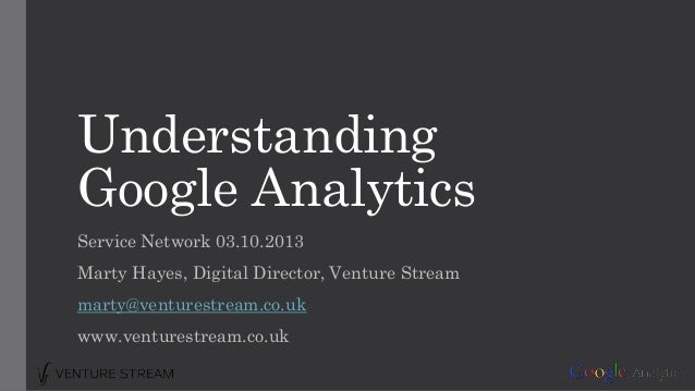 Understanding Google Analytics Service Network 03.10.2013 Marty Hayes, Digital Director, Venture Stream marty@venturestrea...
