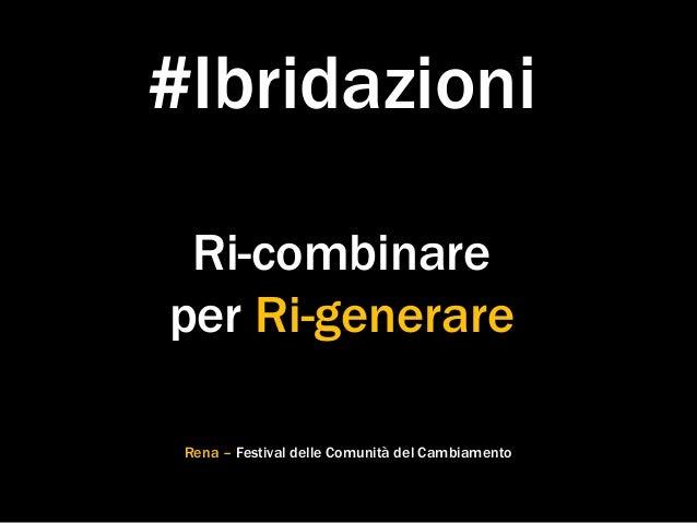 #Ibridazioni Ri-combinare per Ri-generare Rena – Festival delle Comunità del Cambiamento