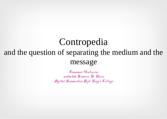 Contropedia and the question of separating the medium and the message Tommaso Venturini médialab Sciences Po Paris Digital...