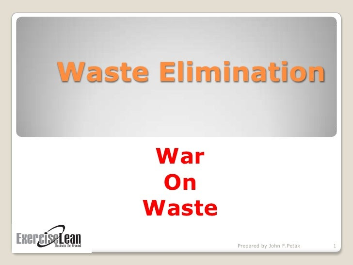 Waste Elimination<br />War <br />On <br />Waste<br />1<br />Prepared by John F.Petak<br />