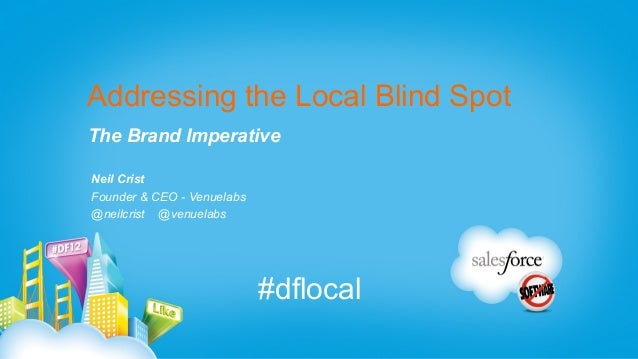 Addressing the Local Blind Spot The Brand Imperative Neil Crist Founder & CEO - Venuelabs @neilcrist @venuelabs #dflocal