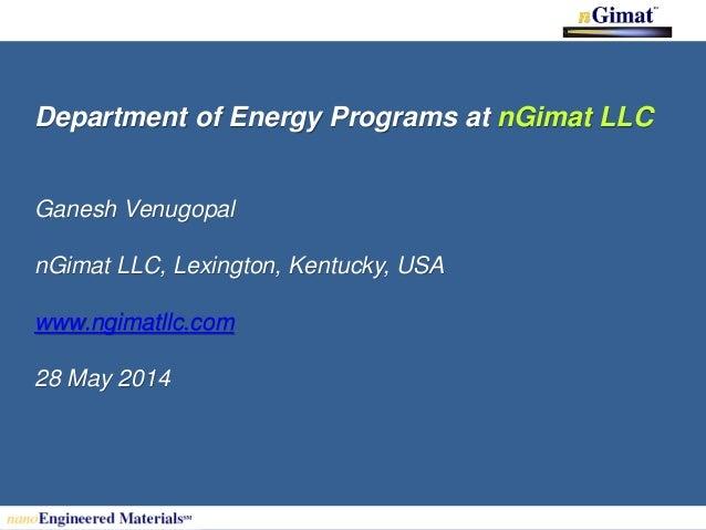 Department of Energy Programs at nGimat LLC Ganesh Venugopal nGimat LLC, Lexington, Kentucky, USA www.ngimatllc.com 28 May...