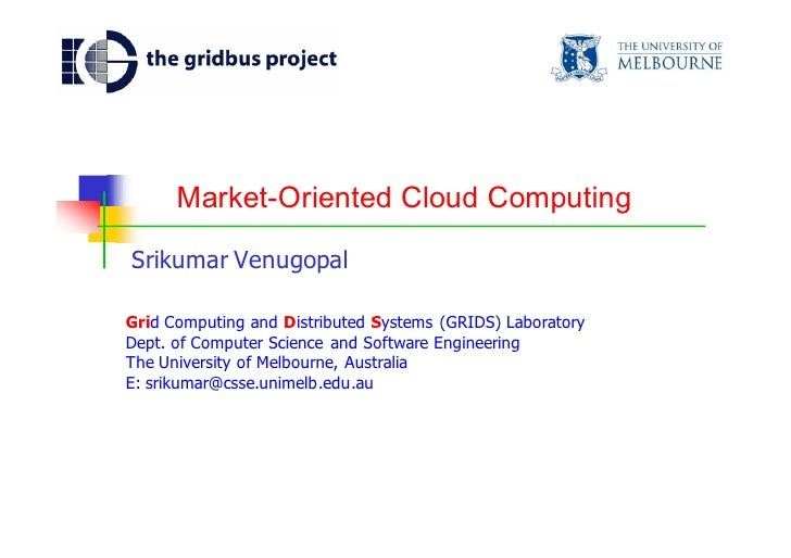 Market-Oriented Cloud Computing  Srikumar Venugopal  Grid Computing and Distributed Systems (GRIDS) Laboratory Dept. of Co...