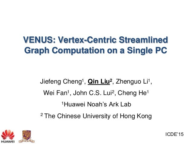 VENUS: Vertex-Centric Streamlined Graph Computation on a Single PC Jiefeng Cheng1, Qin Liu2, Zhenguo Li1, Wei Fan1, John C...