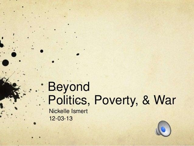 Beyond Politics, Poverty, & War Nickelle Ismert 12-03-13