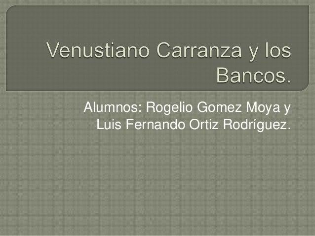 Alumnos: Rogelio Gomez Moya y  Luis Fernando Ortiz Rodríguez.