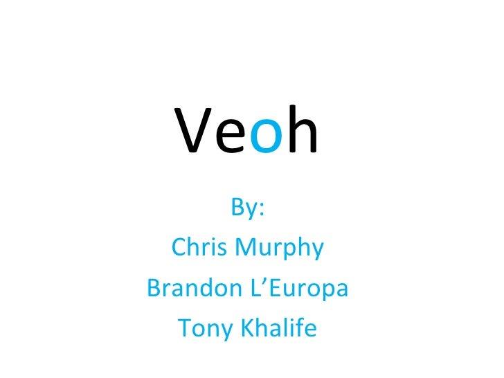 Ve o h By: Chris Murphy Brandon L'Europa Tony Khalife
