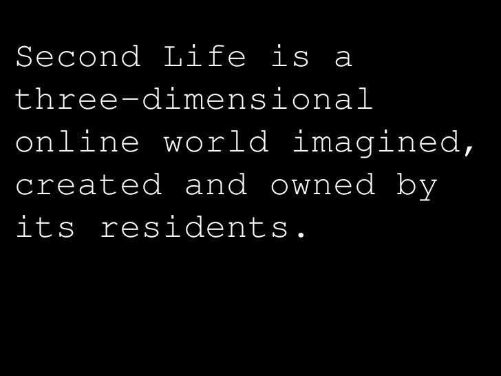 Second Life is a three-dimensional online world imagined, created and owned by its residents.   (secondlife.com)