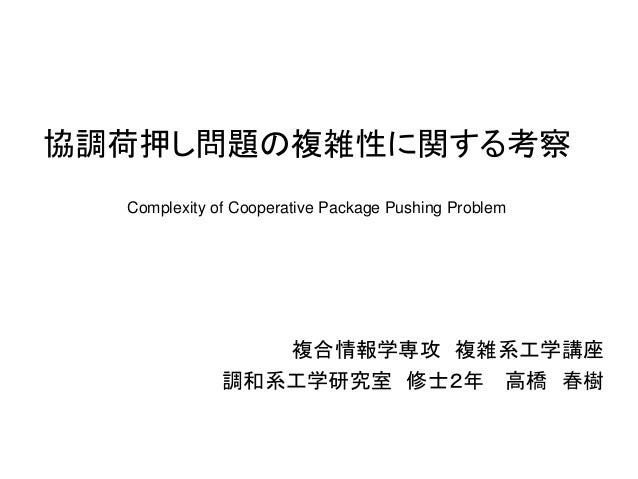 協調荷押し問題の複雑性に関する考察  複合情報学専攻 複雑系工学講座  調和系工学研究室 修士2年 高橋 春樹  Complexity of Cooperative Package Pushing Problem