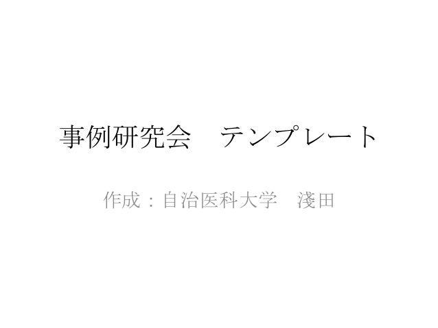 事例研究会 テンプレート 作成:自治医科大学 淺田