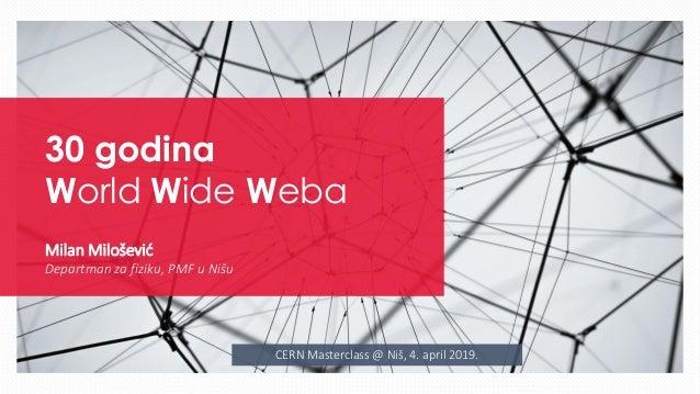 CERN Masterclass @ Niš, 4. april 2019. 30 godina World Wide Weba Milan Milošević Departman za fiziku, PMF u Nišu