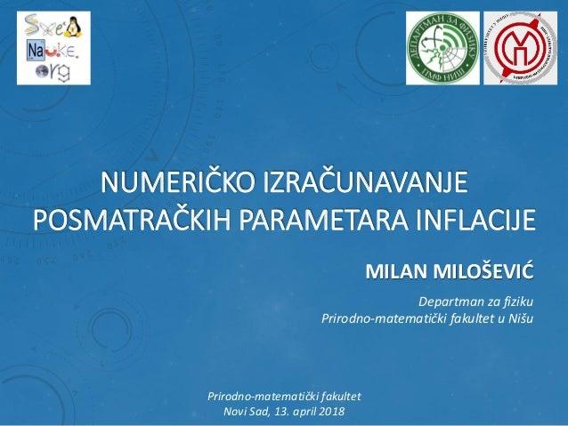 NUMERIČKO IZRAČUNAVANJE POSMATRAČKIH PARAMETARA INFLACIJE MILAN MILOŠEVIĆ Departman za fiziku Prirodno-matematički fakulte...