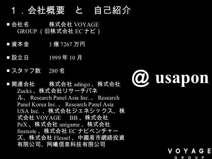 1.会社概要 と 自己紹介 <ul><li>■ 会社名 株式会社 VOYAGE   GROUP (旧株式会社 EC ナビ) </li></ul><ul><li>■ 資本金 3 億 7267 万円 </li></ul><ul><li>■ 設立日 ...