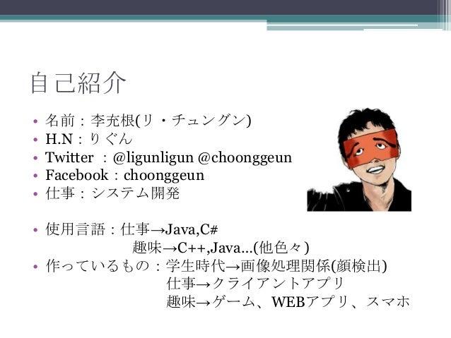 自己紹介• 名前:李充根(リ・チュングン)• H.N:りぐん• Twitter :@ligunligun @choonggeun• Facebook:choonggeun• 仕事:システム開発• 使用言語:仕事→Java,C#趣味→C++,Ja...