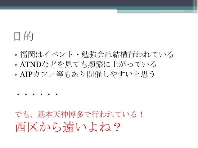 目的• 福岡はイベント・勉強会は結構行われている• ATNDなどを見ても頻繁に上がっている• AIPカフェ等もあり開催しやすいと思う・・・・・・でも、基本天神博多で行われている!西区から遠いよね?