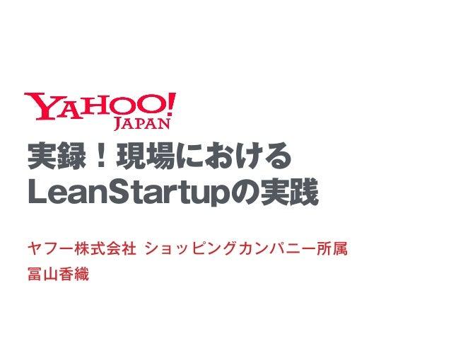 実録!現場における LeanStartupの実践 ヤフー株式会社 ショッピングカンパニー所属 冨山香織