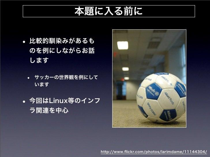 本題に入る前に• 比較的馴染みがあるも のを例にしながらお話 します•   サッカーの世界観を例にして    います• 今回はLinux等のインフ ラ関連を中心                    http://www.flickr.com/p...
