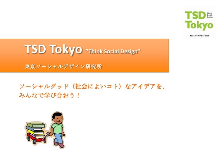 "TSD Tokyo ""Think Social Design""東京ソーシャルデザイン研究所ソーシャルグッド(社会によいコト)なアイデアを、みんなで学び合おう!"
