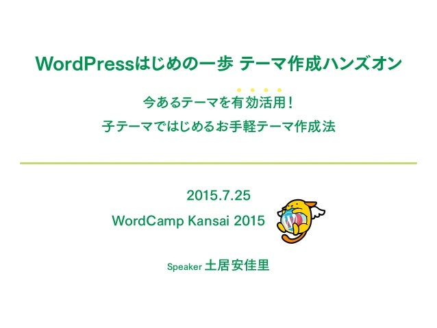 WordPressはじめの一歩 テーマ作成ハンズオン 今あるテーマを有効活用! 子テーマではじめるお手軽テーマ作成法 2015.7.25 WordCamp Kansai 2015 Speaker 土居安佳里